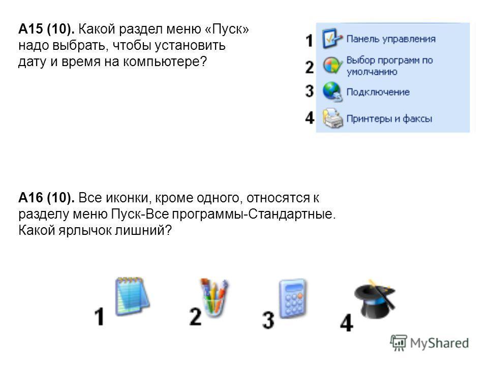 А15 (10). Какой раздел меню «Пуск» надо выбрать, чтобы установить дату и время на компьютере? А16 (10). Все иконки, кроме одного, относятся к разделу меню Пуск-Все программы-Стандартные. Какой ярлычок лишний?