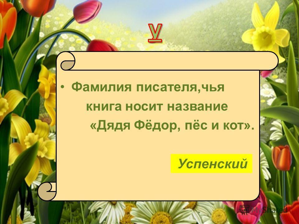Фамилия писателя,чья книга носит название «Дядя Фёдор, пёс и кот». Успенский