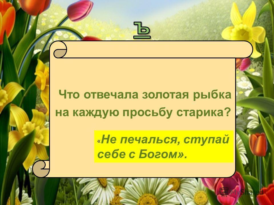 Что отвечала золотая рыбка на каждую просьбу старика? « Не печалься, ступай себе с Богом».
