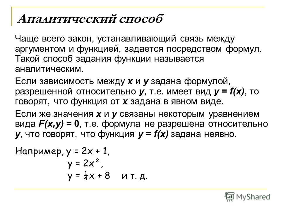 Аналитический способ Чаще всего закон, устанавливающий связь между аргументом и функцией, задается посредством формул. Такой способ задания функции называется аналитическим. Если зависимость между x и y задана формулой, разрешенной относительно y, т.