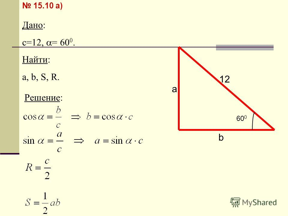 15.10 а) Дано: c=12, = 60 0. Найти: а, b, S, R. b a 12 60 0 Решение: