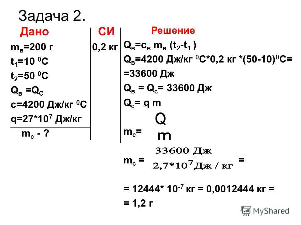 Задача 2. Дано СИ m в =200 г 0,2 кг t 1 =10 0 C t 2 =50 0 C Q в =Q C c=4200 Дж/кг 0 С q=27*10 7 Дж/кг m c - ? Решение Q в =c в m в (t 2 -t 1 ) Q в =4200 Дж/кг 0 С*0,2 кг *(50-10) 0 С= =33600 Дж Q в = Q c = 33600 Дж Q c = q m m c = m c = = = 12444* 10