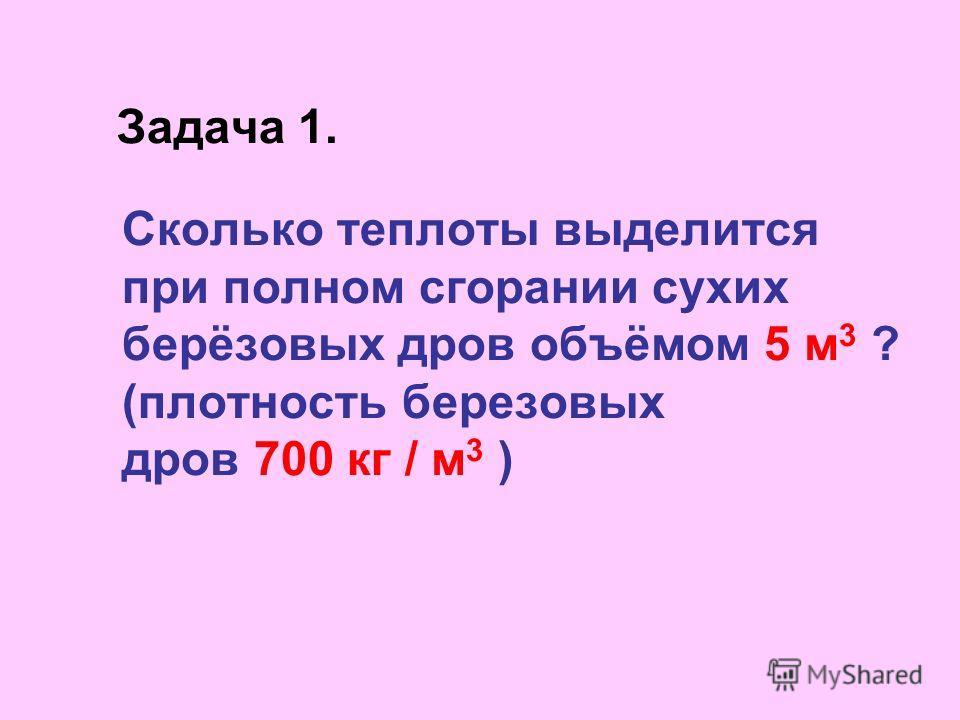 Задача 1. Сколько теплоты выделится при полном сгорании сухих берёзовых дров объёмом 5 м 3 ? (плотность березовых дров 700 кг / м 3 )