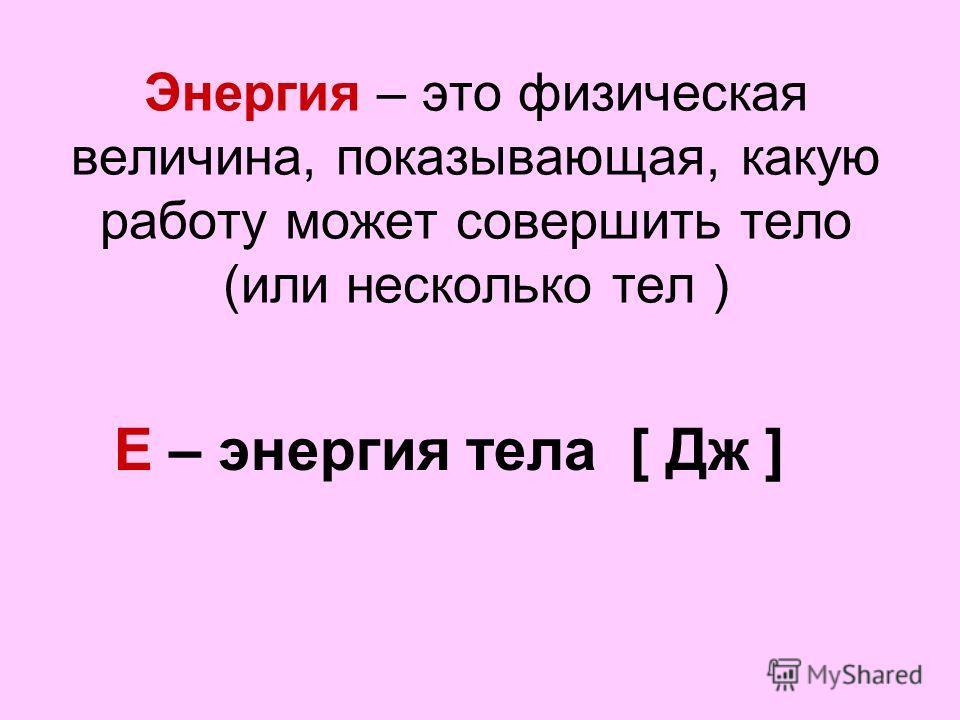 Энергия – это физическая величина, показывающая, какую работу может совершить тело (или несколько тел ) Е – энергия тела [ Дж ]