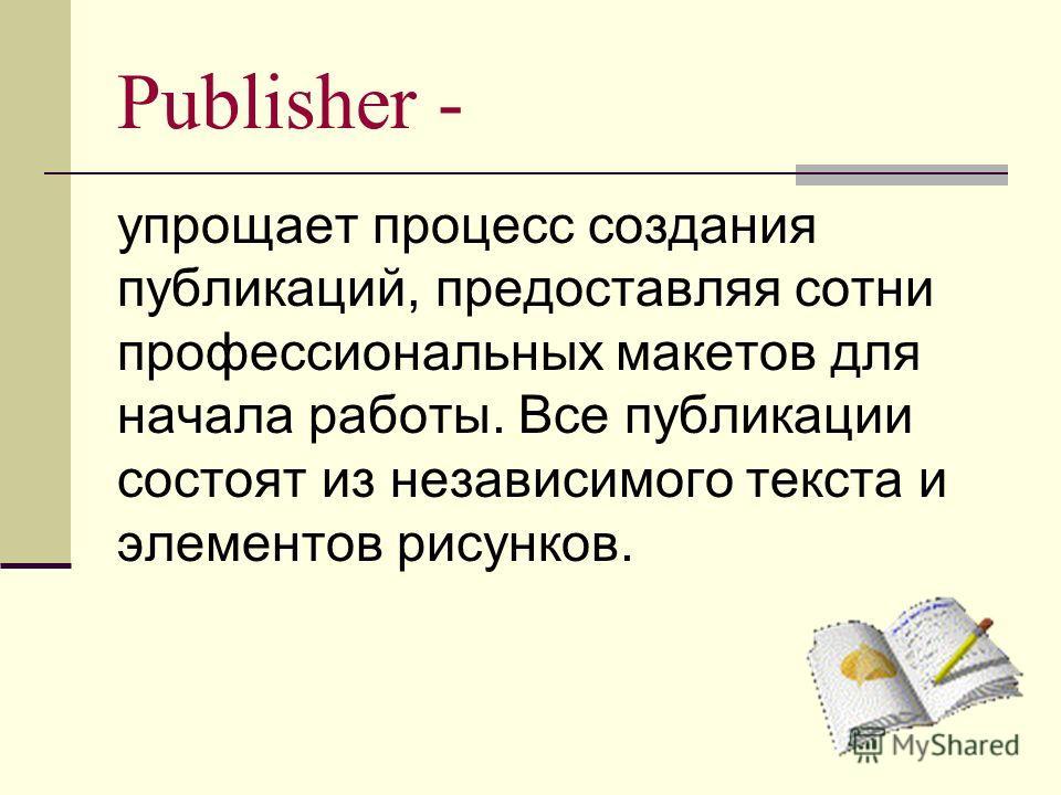Publisher - упрощает процесс создания публикаций, предоставляя сотни профессиональных макетов для начала работы. Все публикации состоят из независимого текста и элементов рисунков.