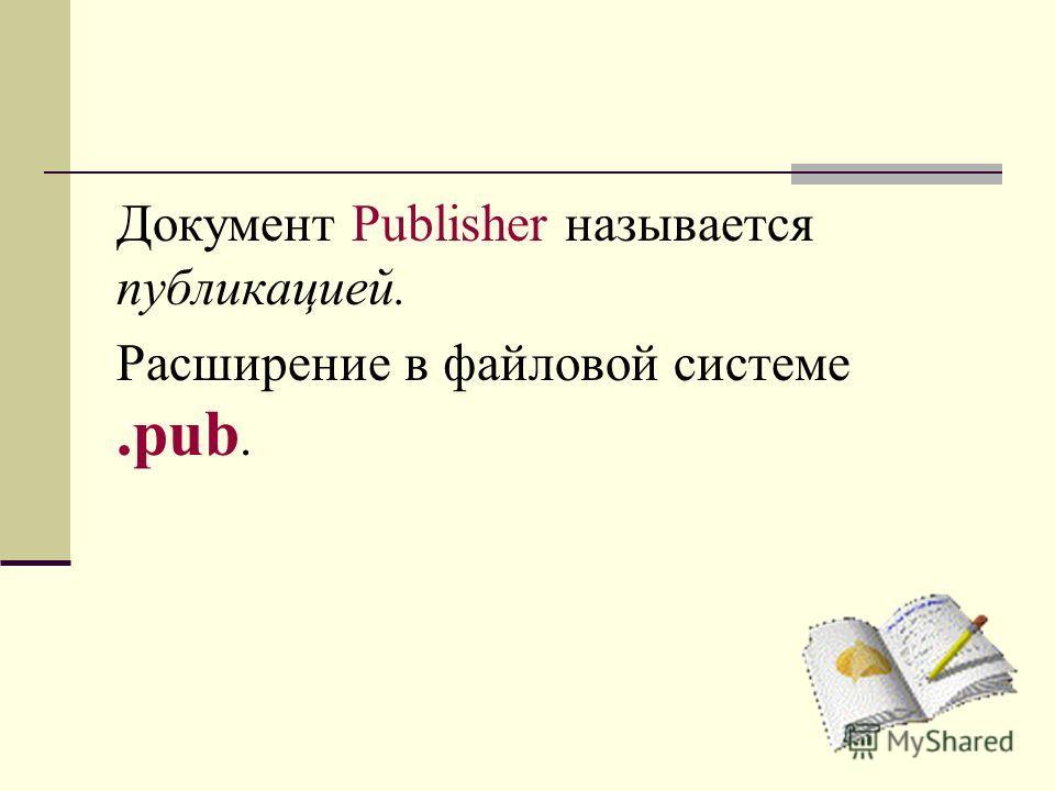 Документ Publisher называется публикацией. Расширение в файловой системе.pub.