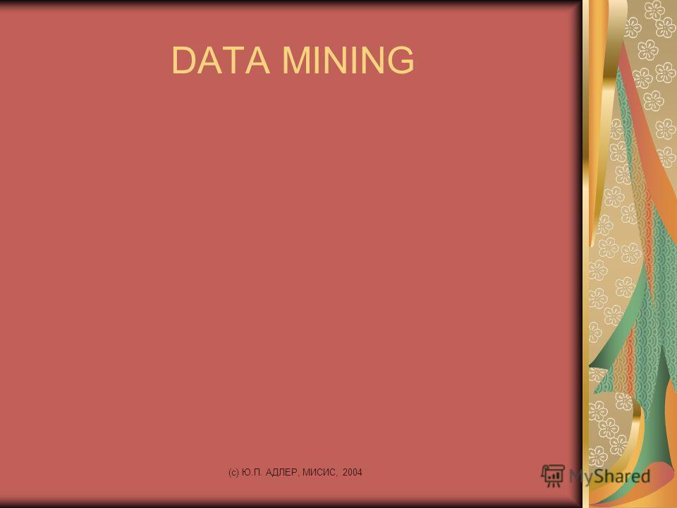 (c) Ю.П. АДЛЕР, МИСИС, 2004 DATA MINING