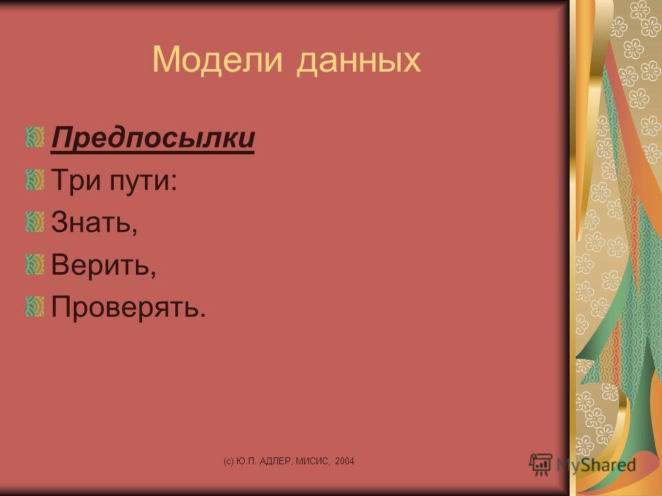 (c) Ю.П. АДЛЕР, МИСИС, 2004 Модели данных Предпосылки Три пути: Знать, Верить, Проверять.