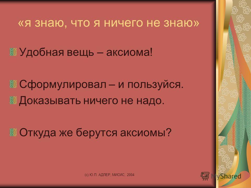 (c) Ю.П. АДЛЕР, МИСИС, 2004 «я знаю, что я ничего не знаю» Удобная вещь – аксиома! Сформулировал – и пользуйся. Доказывать ничего не надо. Откуда же берутся аксиомы?