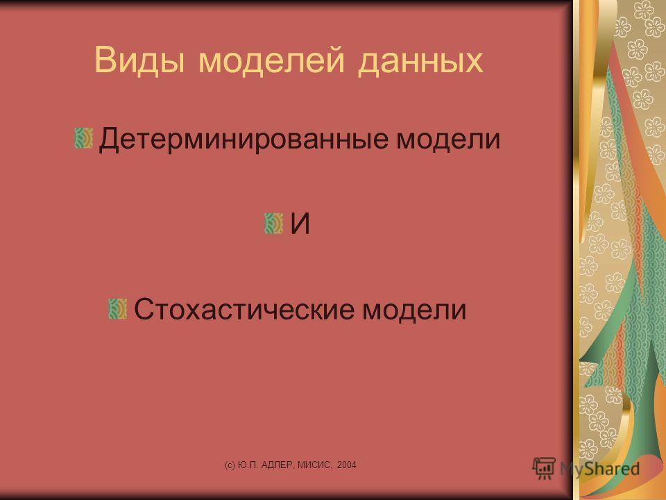 (c) Ю.П. АДЛЕР, МИСИС, 2004 Виды моделей данных Детерминированные модели И Стохастические модели