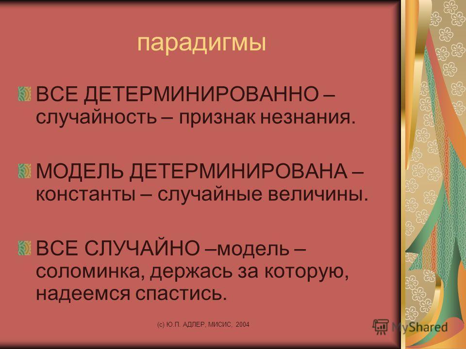 (c) Ю.П. АДЛЕР, МИСИС, 2004 парадигмы ВСЕ ДЕТЕРМИНИРОВАННО – случайность – признак незнания. МОДЕЛЬ ДЕТЕРМИНИРОВАНА – константы – случайные величины. ВСЕ СЛУЧАЙНО –модель – соломинка, держась за которую, надеемся спастись.