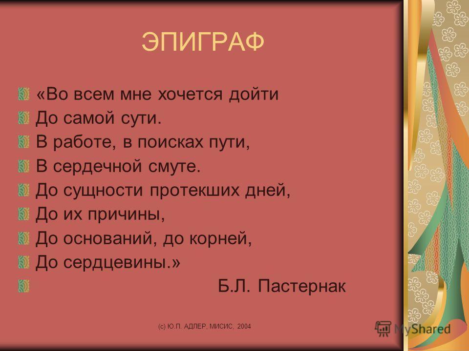 (c) Ю.П. АДЛЕР, МИСИС, 2004 ЭПИГРАФ «Во всем мне хочется дойти До самой сути. В работе, в поисках пути, В сердечной смуте. До сущности протекших дней, До их причины, До оснований, до корней, До сердцевины.» Б.Л. Пастернак