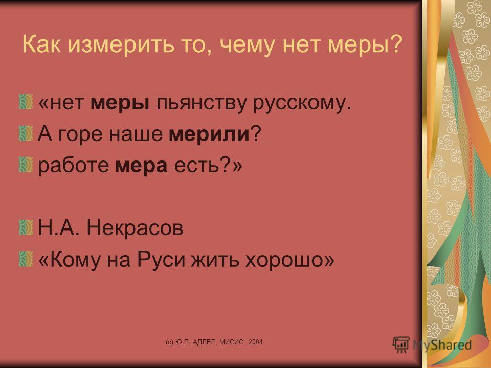 (c) Ю.П. АДЛЕР, МИСИС, 2004 Как измерить то, чему нет меры? «нет меры пьянству русскому. А горе наше мерили? работе мера есть?» Н.А. Некрасов «Кому на Руси жить хорошо»