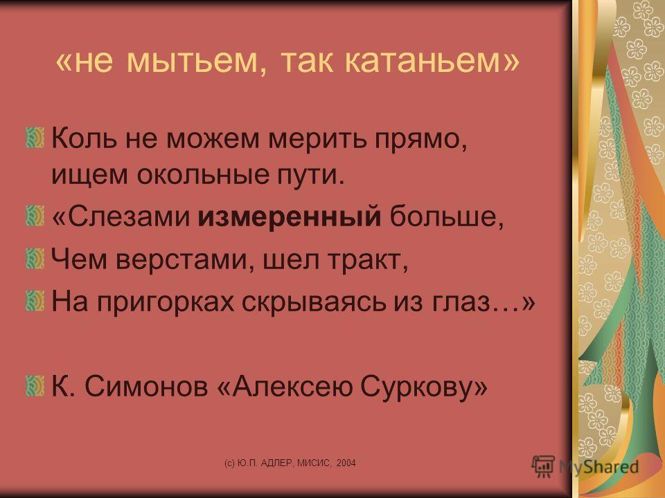 (c) Ю.П. АДЛЕР, МИСИС, 2004 «не мытьем, так катаньем» Коль не можем мерить прямо, ищем окольные пути. «Слезами измеренный больше, Чем верстами, шел тракт, На пригорках скрываясь из глаз…» К. Симонов «Алексею Суркову»