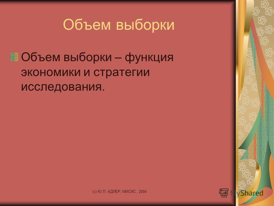 (c) Ю.П. АДЛЕР, МИСИС, 2004 Объем выборки Объем выборки – функция экономики и стратегии исследования.