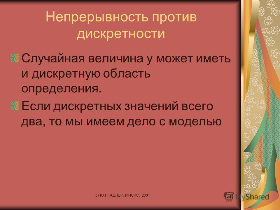 (c) Ю.П. АДЛЕР, МИСИС, 2004 Непрерывность против дискретности Случайная величина у может иметь и дискретную область определения. Если дискретных значений всего два, то мы имеем дело с моделью