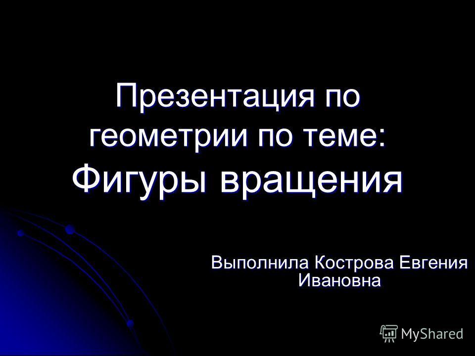 Презентация по геометрии по теме: Фигуры вращения Выполнила Кострова Евгения Ивановна