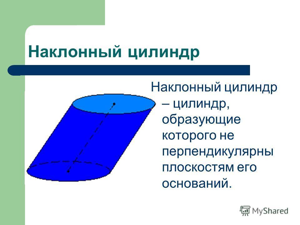 Наклонный цилиндр Наклонный цилиндр – цилиндр, образующие которого не перпендикулярны плоскостям его оснований.