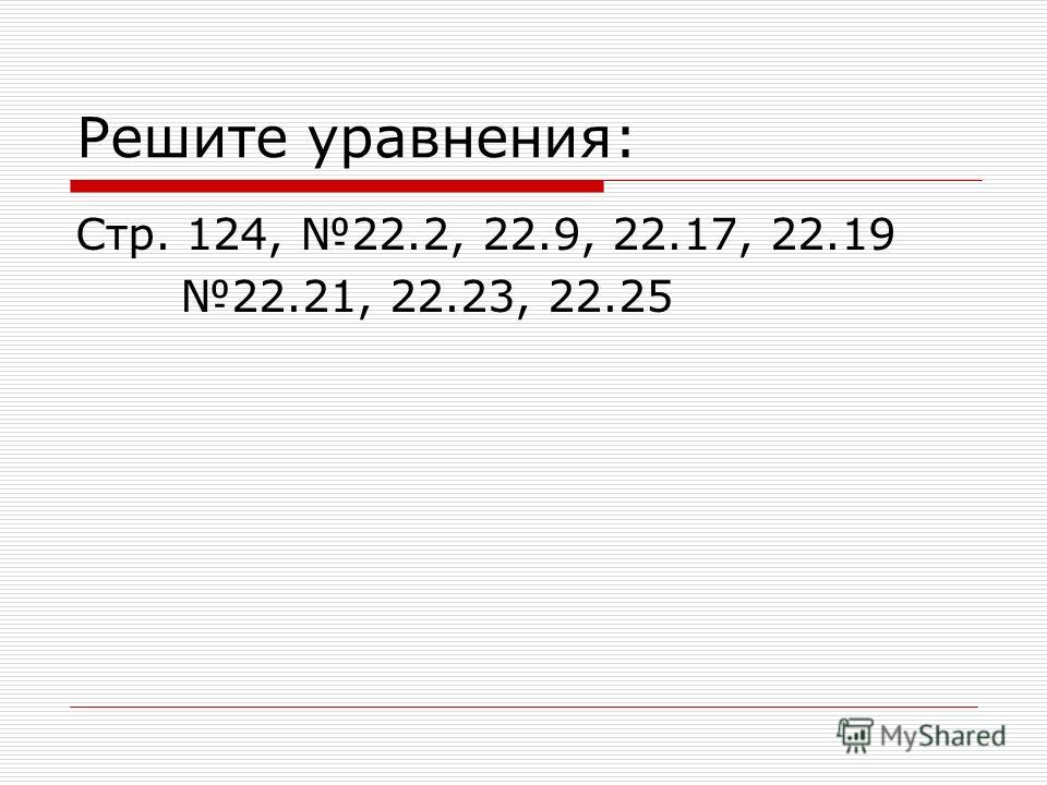 Решите уравнения: Стр. 124, 22.2, 22.9, 22.17, 22.19 22.21, 22.23, 22.25