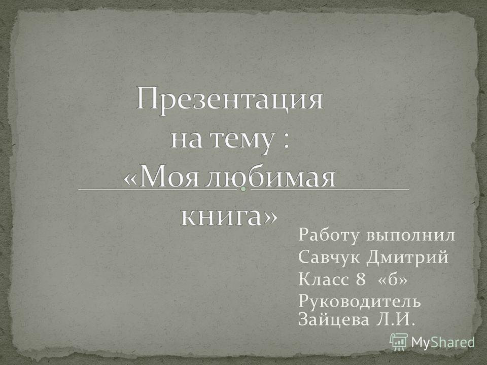 Работу выполнил Савчук Дмитрий Класс 8 «б» Руководитель Зайцева Л.И.