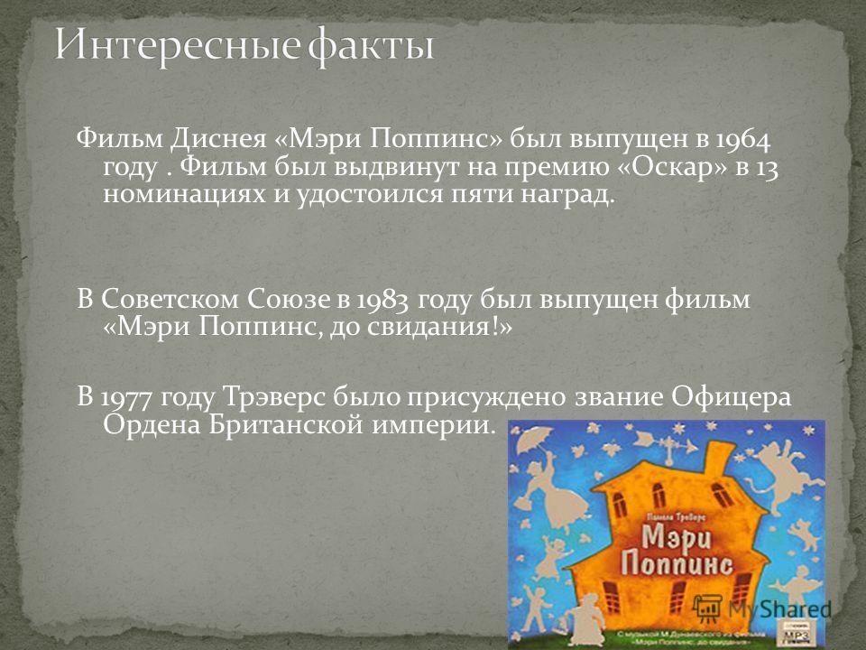 Фильм Диснея «Мэри Поппинс» был выпущен в 1964 году. Фильм был выдвинут на премию «Оскар» в 13 номинациях и удостоился пяти наград. В Советском Союзе в 1983 году был выпущен фильм «Мэри Поппинс, до свидания!» В 1977 году Трэверс было присуждено звани
