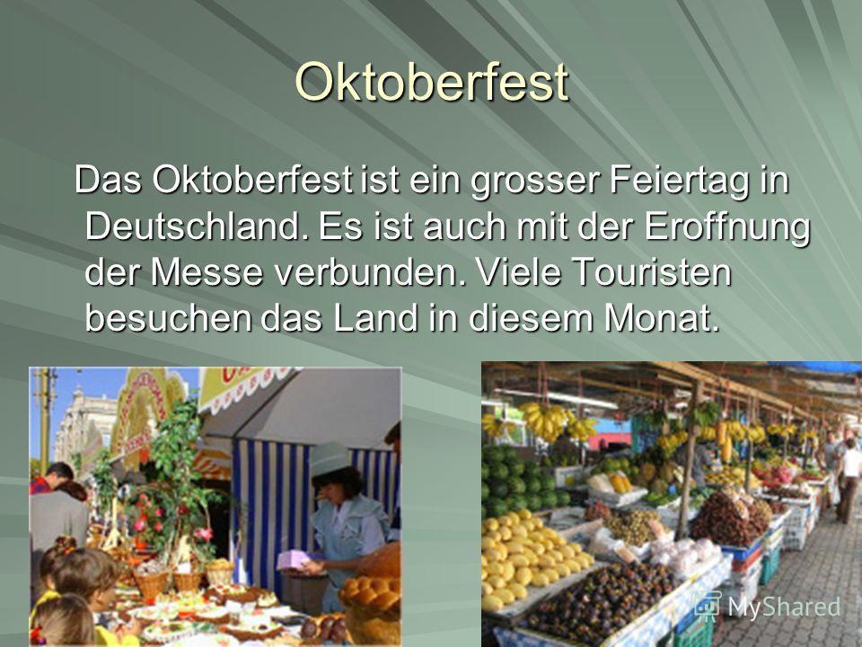 Oktoberfest Das Oktoberfest ist ein grosser Feiertag in Deutschland. Es ist auch mit der Eroffnung der Messe verbunden. Viele Touristen besuchen das Land in diesem Monat. Das Oktoberfest ist ein grosser Feiertag in Deutschland. Es ist auch mit der Er