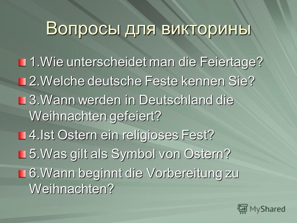 Вопросы для викторины 1.Wie unterscheidet man die Feiertage? 2.Welche deutsche Feste kennen Sie? 3.Wann werden in Deutschland die Weihnachten gefeiert? 4.Ist Ostern ein religioses Fest? 5.Was gilt als Symbol von Ostern? 6.Wann beginnt die Vorbereitun
