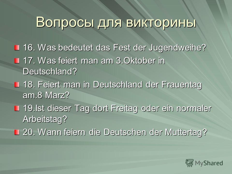 Вопросы для викторины 16. Was bedeutet das Fest der Jugendweihe? 17. Was feiert man am 3.Oktober in Deutschland? 18. Feiert man in Deutschland der Frauentag am.8 Marz? 19.Ist dieser Tag dort Freitag oder ein normaler Arbeitstag? 20. Wann feiern die D