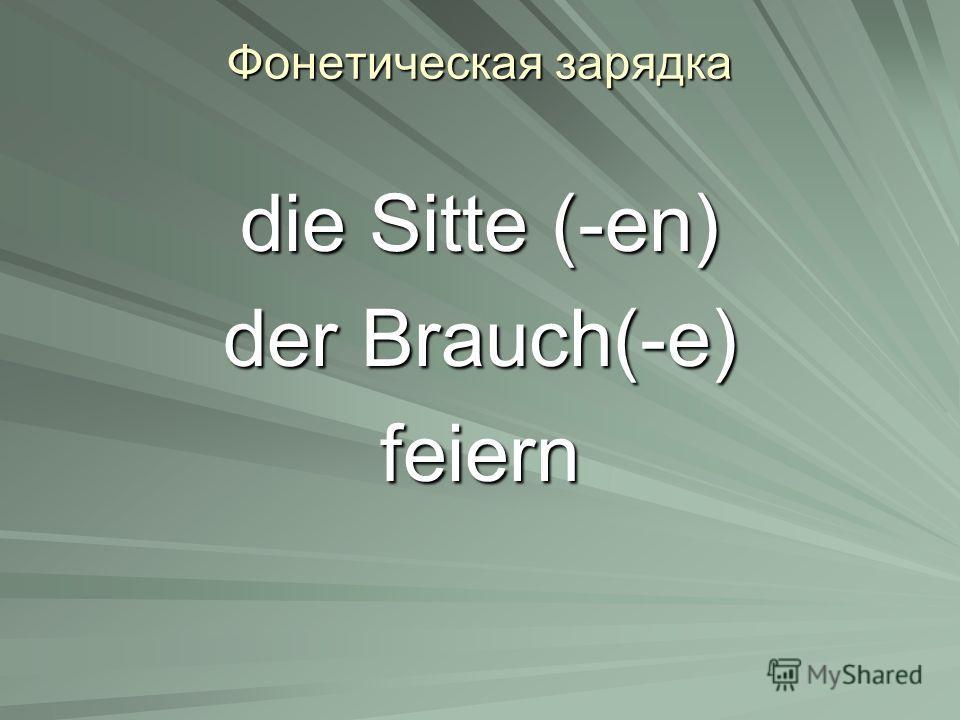 Фонетическая зарядка die Sitte (-en) der Brauch(-e) feiern
