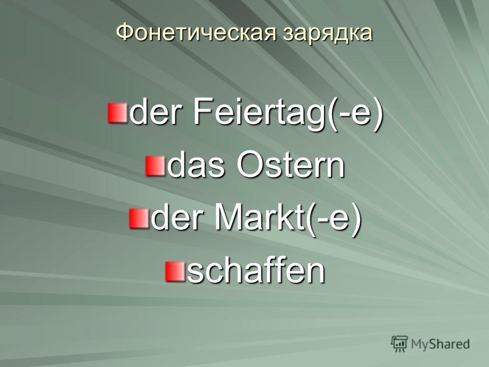 Фонетическая зарядка der Feiertag(-е) das Ostern der Markt(-е) schaffen