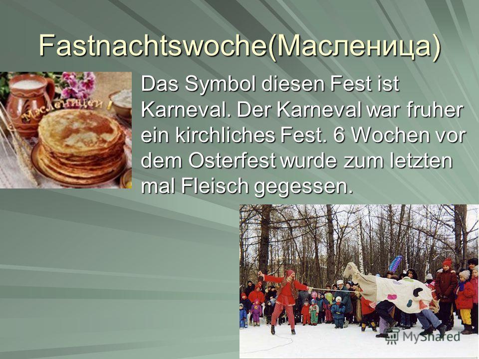 Fastnachtswoche(Масленица) Das Symbol diesen Fest ist Karneval. Der Karneval war fruher ein kirchliches Fest. 6 Wochen vor dem Osterfest wurde zum letzten mal Fleisch gegessen.