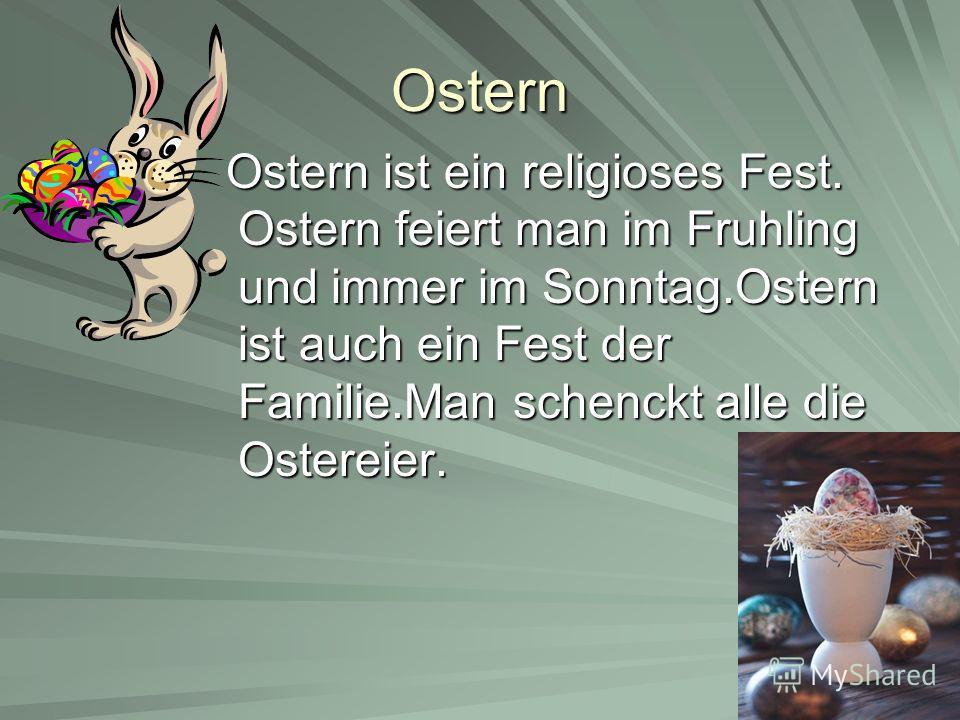 Ostern Ostern ist ein religioses Fest. Ostern feiert man im Fruhling und immer im Sonntag.Ostern ist auch ein Fest der Familie.Man schenckt alle die Ostereier. Ostern ist ein religioses Fest. Ostern feiert man im Fruhling und immer im Sonntag.Ostern
