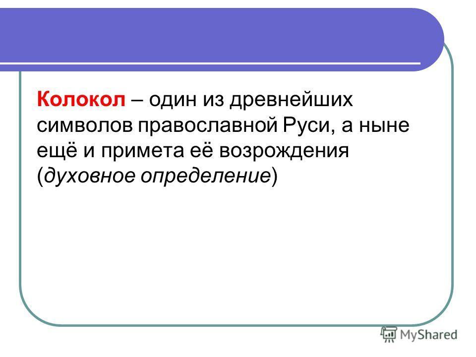Колокол – один из древнейших символов православной Руси, а ныне ещё и примета её возрождения (духовное определение)