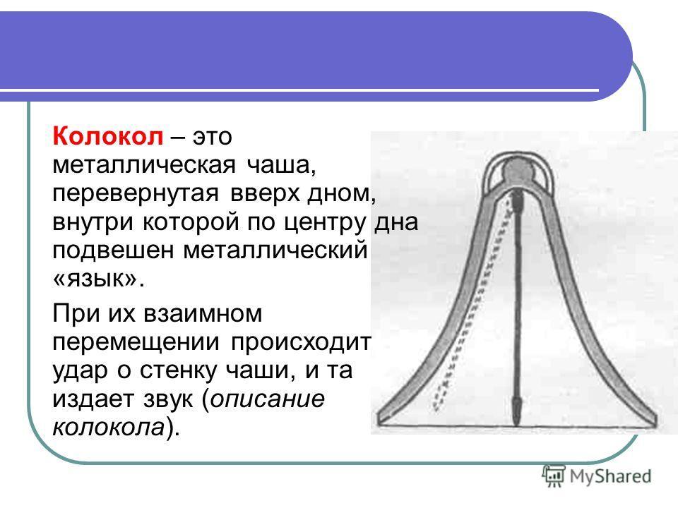 Колокол – это металлическая чаша, перевернутая вверх дном, внутри которой по центру дна подвешен металлический «язык». При их взаимном перемещении происходит удар о стенку чаши, и та издает звук (описание колокола).