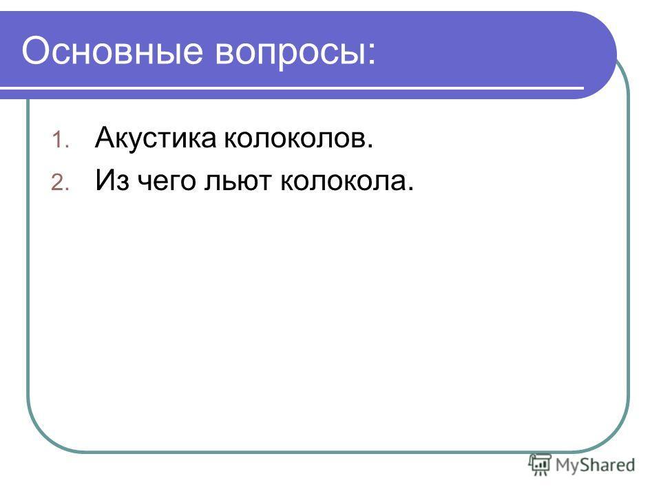 Основные вопросы: 1. Акустика колоколов. 2. Из чего льют колокола.