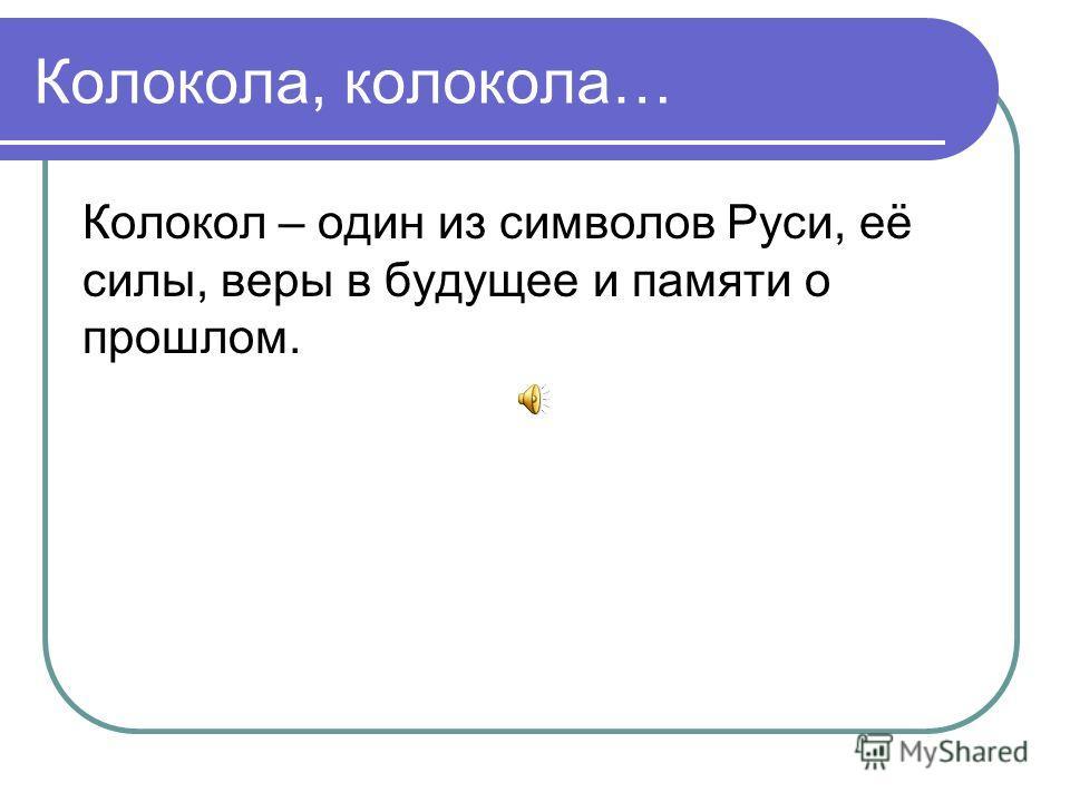 Колокола, колокола… Колокол – один из символов Руси, её силы, веры в будущее и памяти о прошлом.