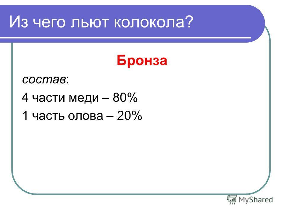 Из чего льют колокола? Бронза состав: 4 части меди – 80% 1 часть олова – 20%