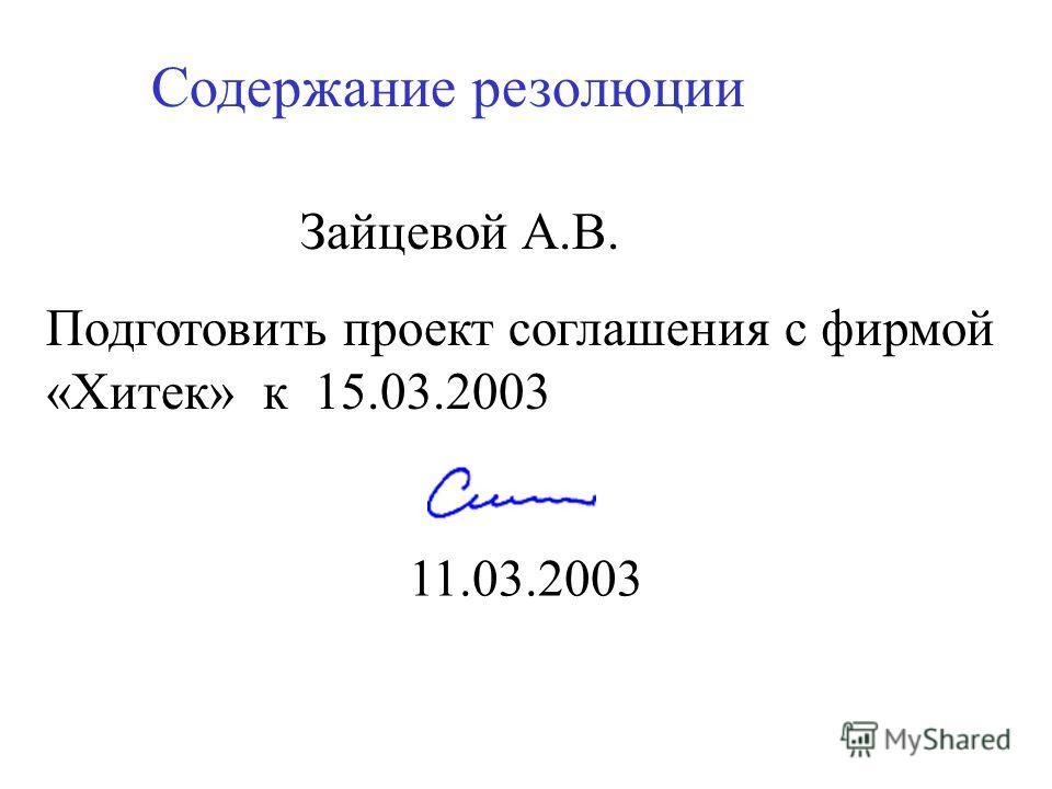 Зайцевой А.В. Содержание резолюции Подготовить проект соглашения с фирмой «Хитек» к 15.03.2003 11.03.2003