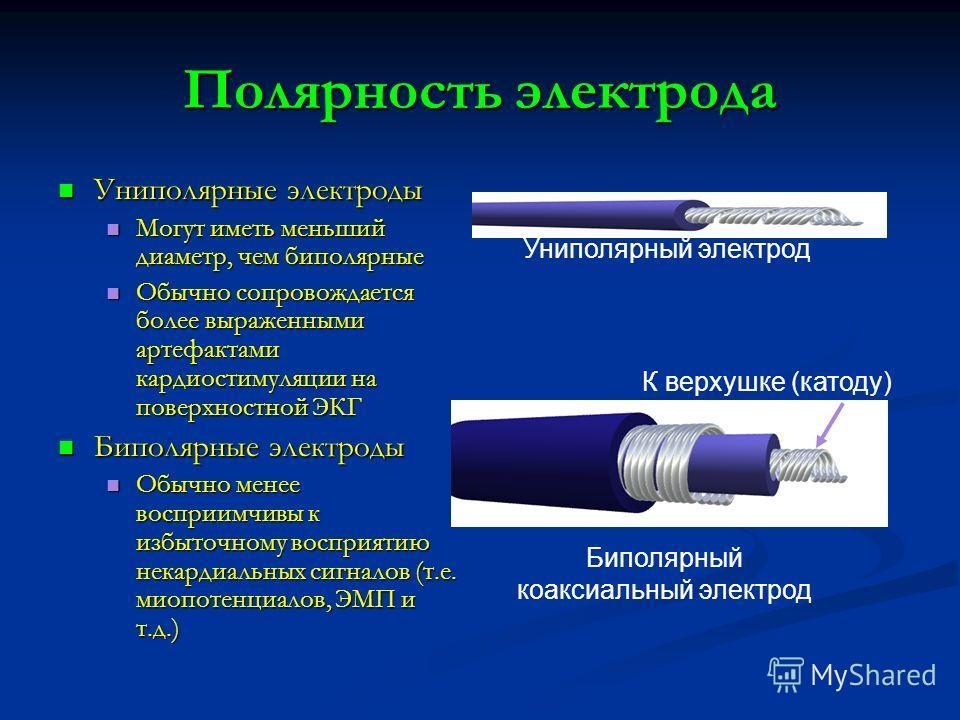 Полярность электрода Униполярные электроды Униполярные электроды Могут иметь меньший диаметр, чем биполярные Могут иметь меньший диаметр, чем биполярные Обычно сопровождается более выраженными артефактами кардиостимуляции на поверхностной ЭКГ Обычно