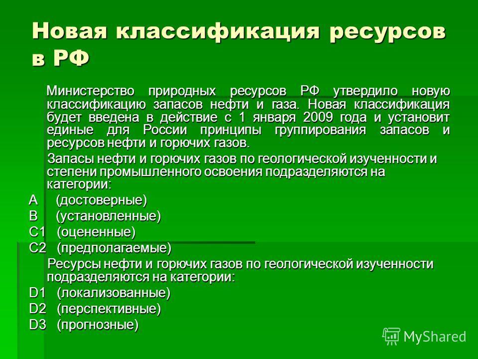 Новая классификация ресурсов в РФ Министерство природных ресурсов РФ утвердило новую классификацию запасов нефти и газа. Новая классификация будет введена в действие с 1 января 2009 года и установит единые для России принципы группирования запасов и
