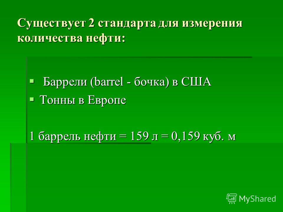 Существует 2 стандарта для измерения количества нефти: Баррели (barrel - бочка) в США Баррели (barrel - бочка) в США Тонны в Европе Тонны в Европе 1 баррель нефти = 159 л = 0,159 куб. м