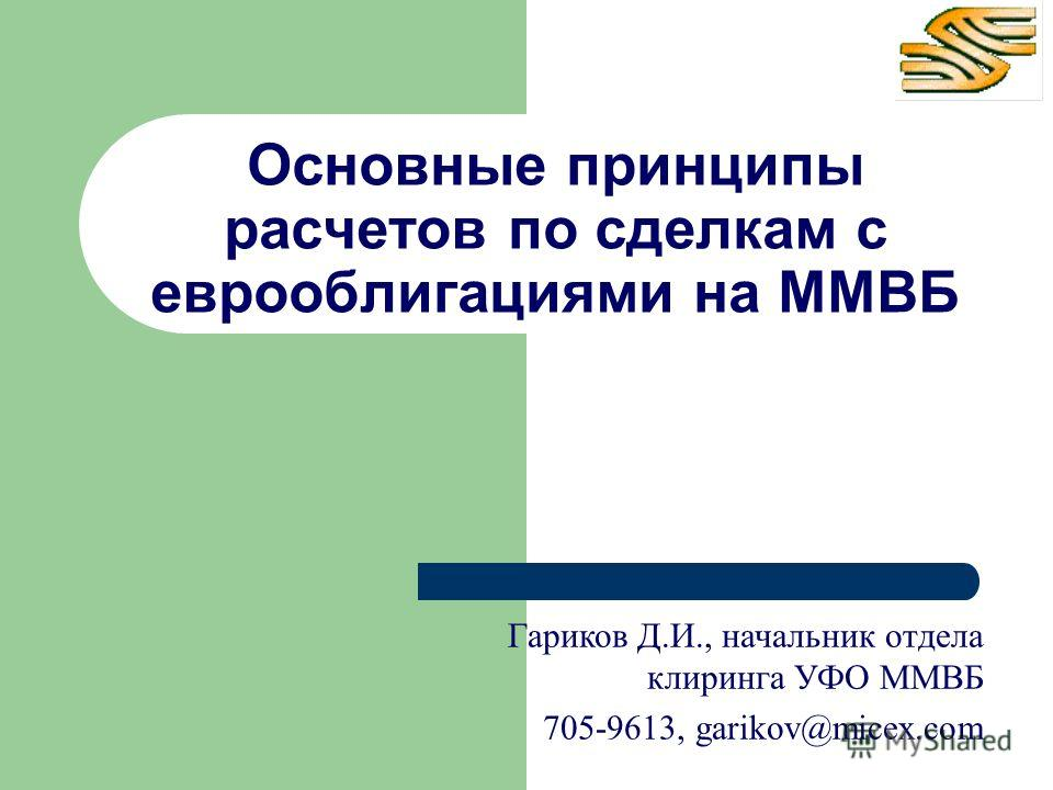 Основные принципы расчетов по сделкам с еврооблигациями на ММВБ Гариков Д.И., начальник отдела клиринга УФО ММВБ 705-9613, garikov@micex.com