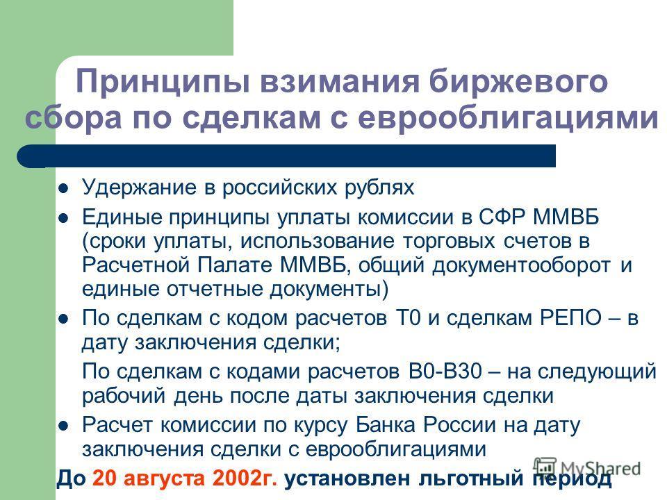 Принципы взимания биржевого сбора по сделкам с еврооблигациями Удержание в российских рублях Единые принципы уплаты комиссии в СФР ММВБ (сроки уплаты, использование торговых счетов в Расчетной Палате ММВБ, общий документооборот и единые отчетные доку