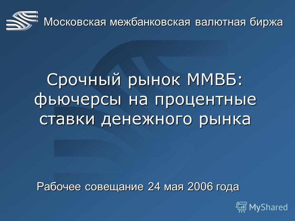 Московская межбанковская валютная биржа Срочный рынок ММВБ: фьючерсы на процентные ставки денежного рынка Рабочее совещание 24 мая 2006 года
