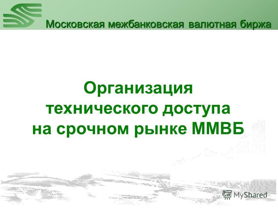 Организация технического доступа на срочном рынке ММВБ Московская межбанковская валютная биржа
