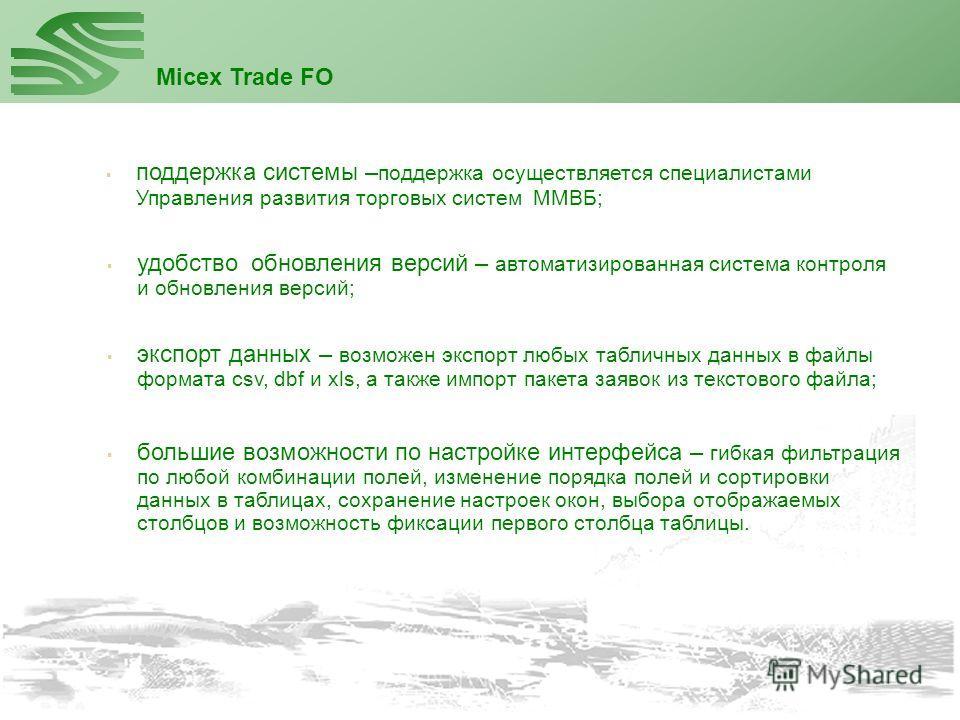Micex Trade FO поддержка системы – поддержка осуществляется специалистами Управления развития торговых систем ММВБ; экспорт данных – возможен экспорт любых табличных данных в файлы формата csv, dbf и xls, а также импорт пакета заявок из текстового фа