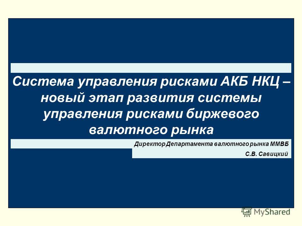 Система управления рисками АКБ НКЦ – новый этап развития системы управления рисками биржевого валютного рынка С.В. Савицкий Директор Департамента валютного рынка ММВБ