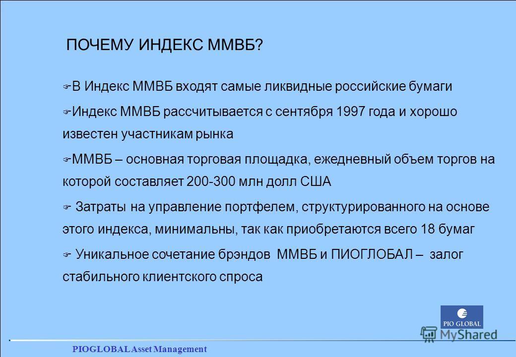 PIOGLOBAL Asset Management ПОЧЕМУ ИНДЕКС ММВБ? F В Индекс ММВБ входят самые ликвидные российские бумаги F Индекс ММВБ рассчитывается с сентября 1997 года и хорошо известен участникам рынка F ММВБ – основная торговая площадка, ежедневный объем торгов