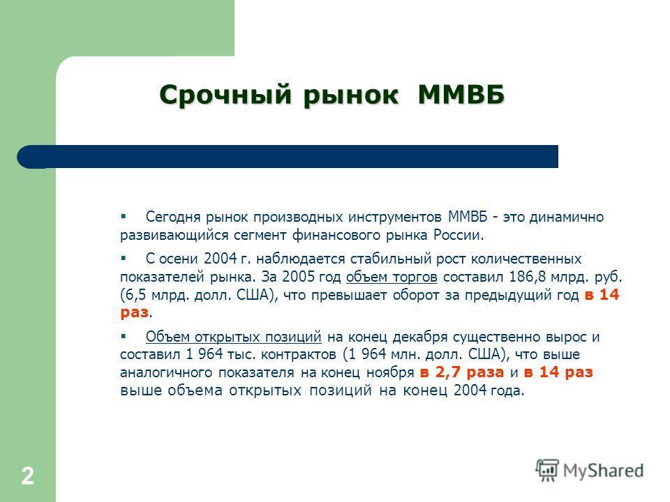 2 Сегодня рынок производных инструментов ММВБ - это динамично развивающийся сегмент финансового рынка России. С осени 2004 г. наблюдается стабильный рост количественных показателей рынка. За 2005 год объем торгов составил 186,8 млрд. руб. (6,5 млрд.