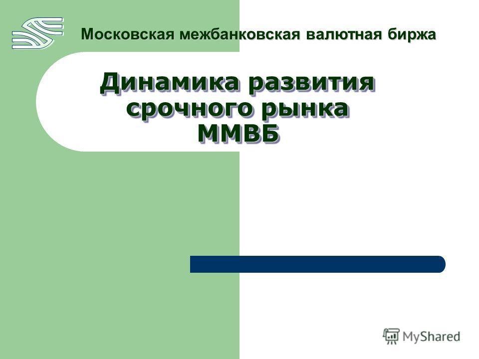 Динамика развития срочного рынка ММВБ Московская межбанковская валютная биржа
